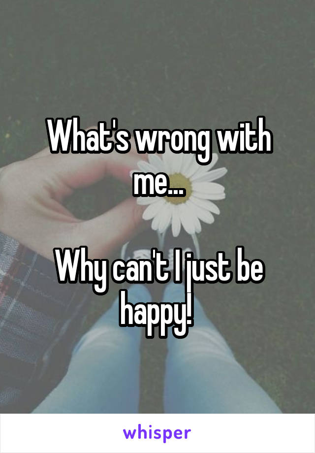 What's wrong with me...  Why can't I just be happy!