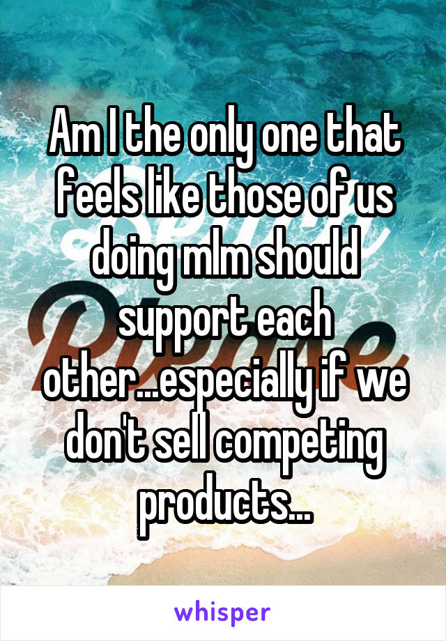 Am I the only one that feels like those of us doing mlm should support each other...especially if we don't sell competing products...