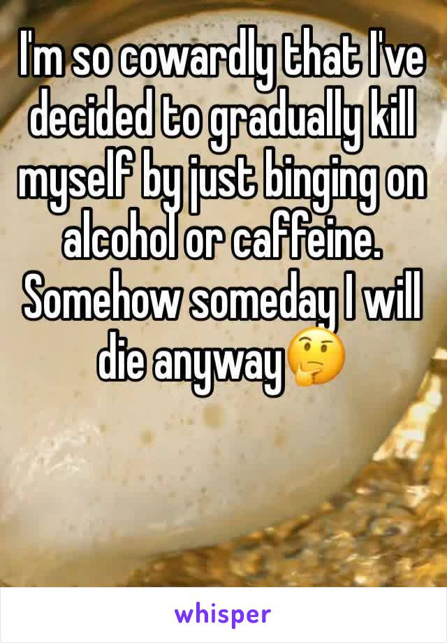 I'm so cowardly that I've decided to gradually kill myself by just binging on alcohol or caffeine. Somehow someday I will die anyway🤔
