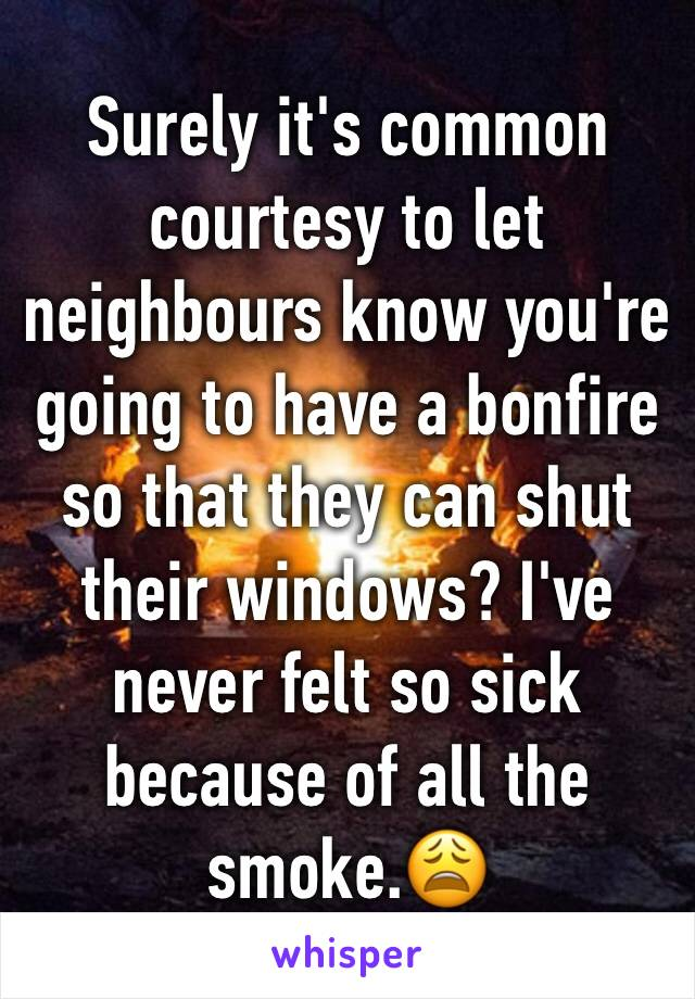 Surely it's common courtesy to let neighbours know you're going to have a bonfire so that they can shut their windows? I've never felt so sick because of all the smoke.😩