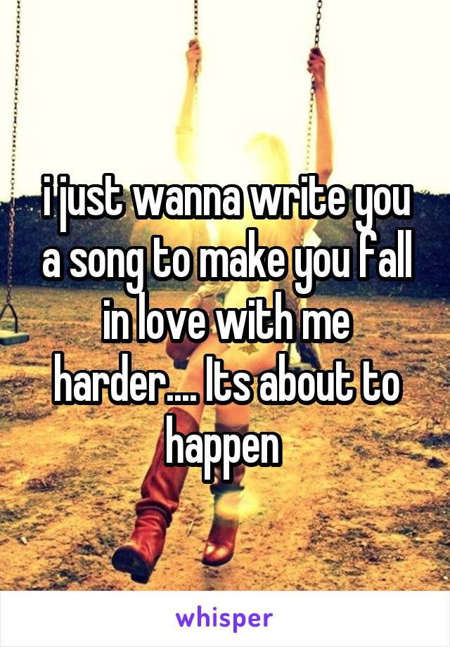 i just wanna write you a song to make you fall in love with me harder.... Its about to happen