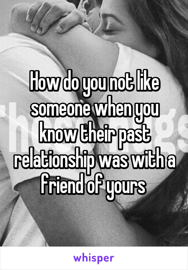 How do you not like someone when you know their past relationship was with a friend of yours