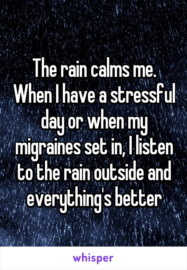 The rain calms me. When I have a stressful day or when my migraines set in, I listen to the rain outside and everything's better