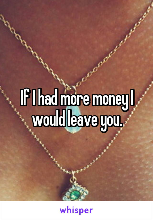 If I had more money I would leave you.