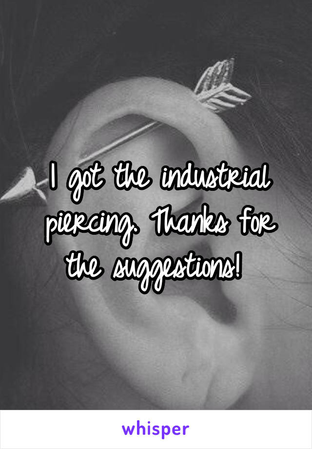 I got the industrial piercing. Thanks for the suggestions!