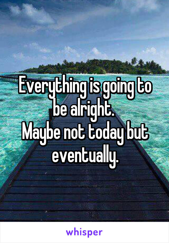 Everything is going to be alright.  Maybe not today but eventually.