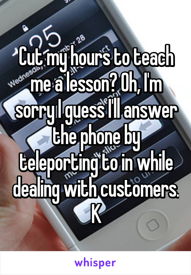 Cut my hours to teach me a lesson? Oh, I'm sorry I guess I'll answer the phone by teleporting to in while dealing with customers. K