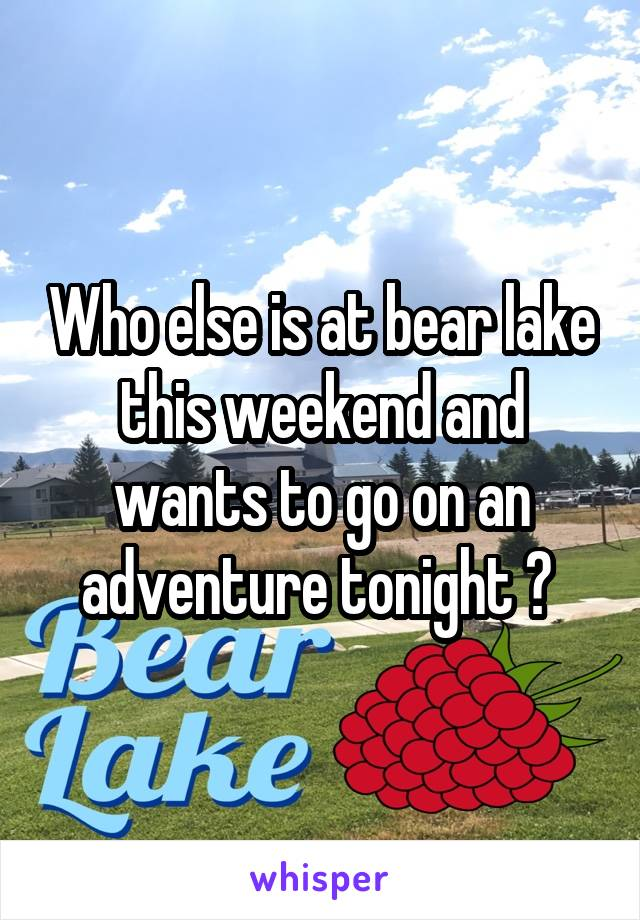 Who else is at bear lake this weekend and wants to go on an adventure tonight ?