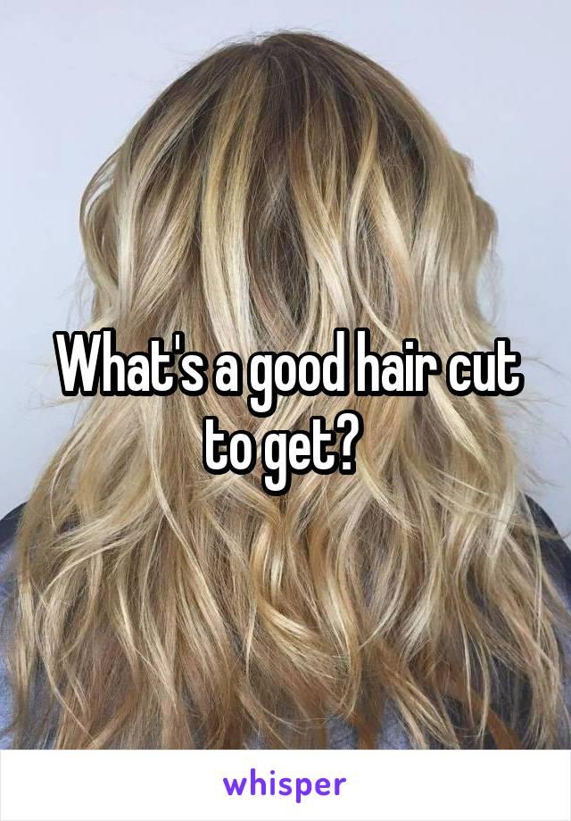 What's a good hair cut to get?