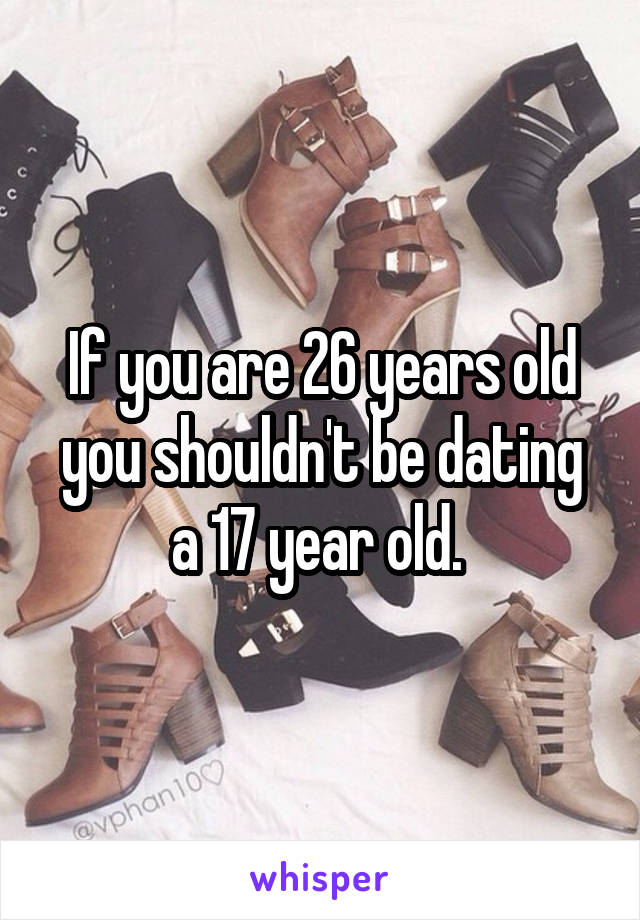 If you are 26 years old you shouldn't be dating a 17 year old.