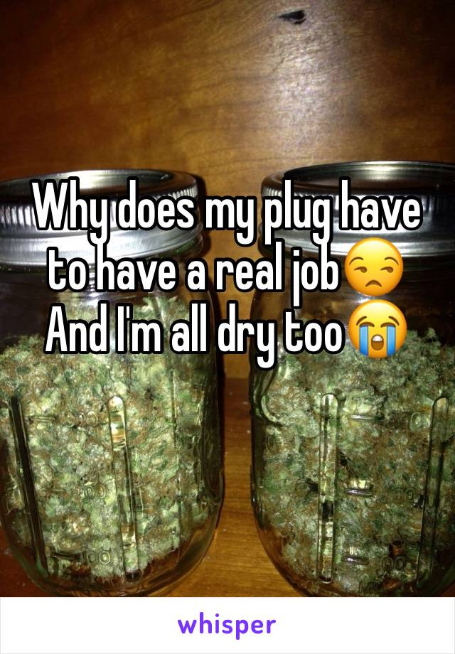 Why does my plug have to have a real job😒  And I'm all dry too😭