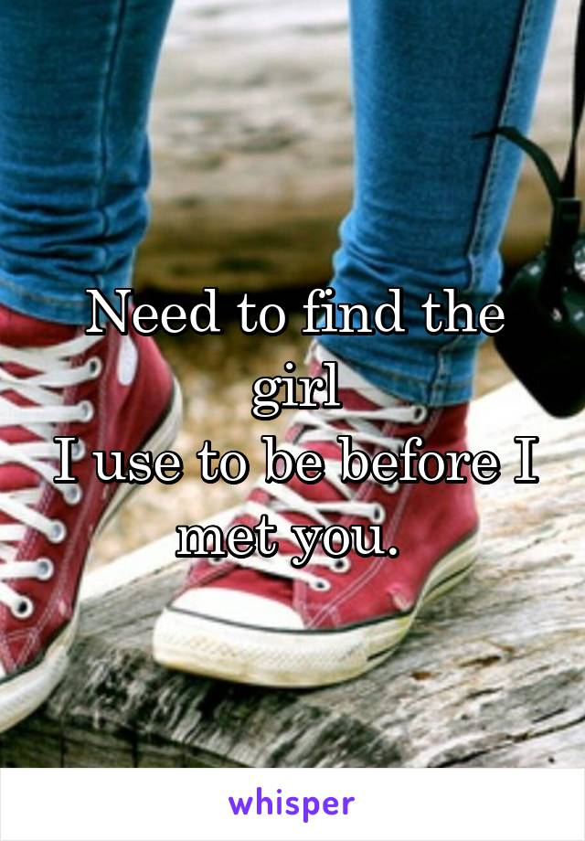 Need to find the girl I use to be before I met you.