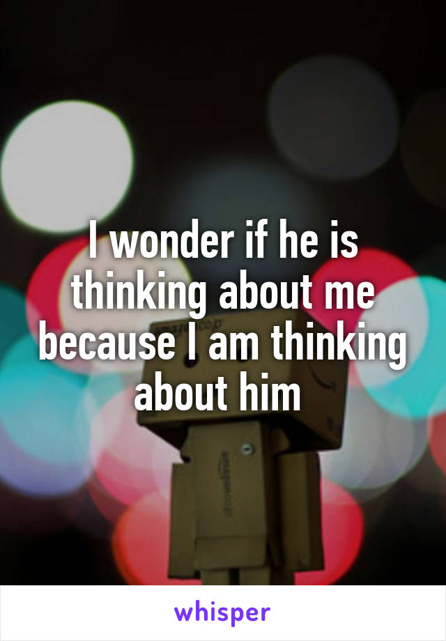 I wonder if he is thinking about me because I am thinking about him
