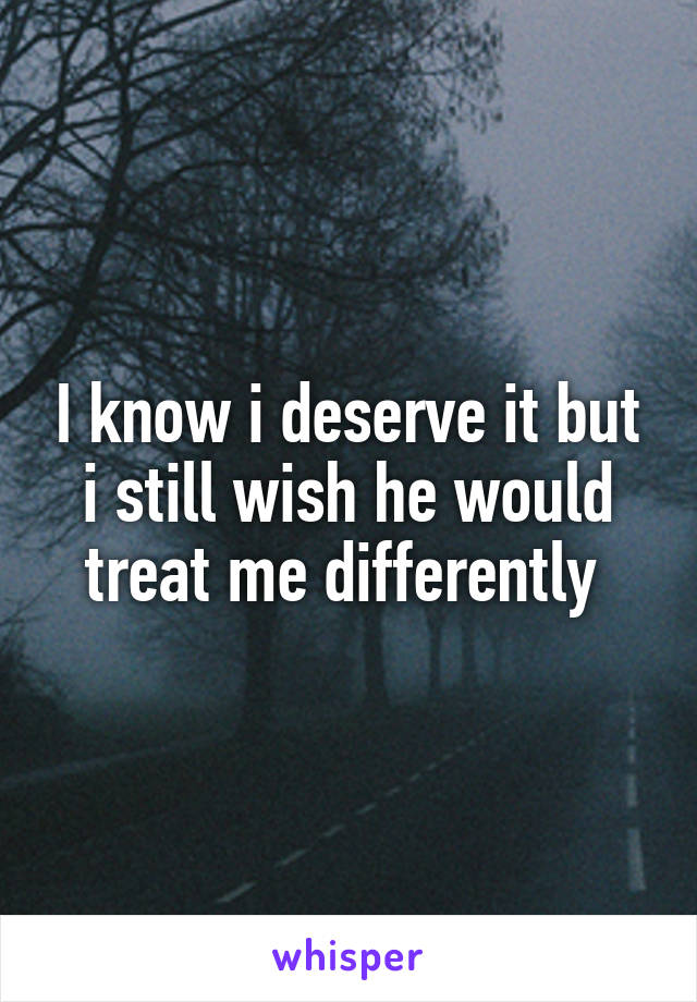 I know i deserve it but i still wish he would treat me differently