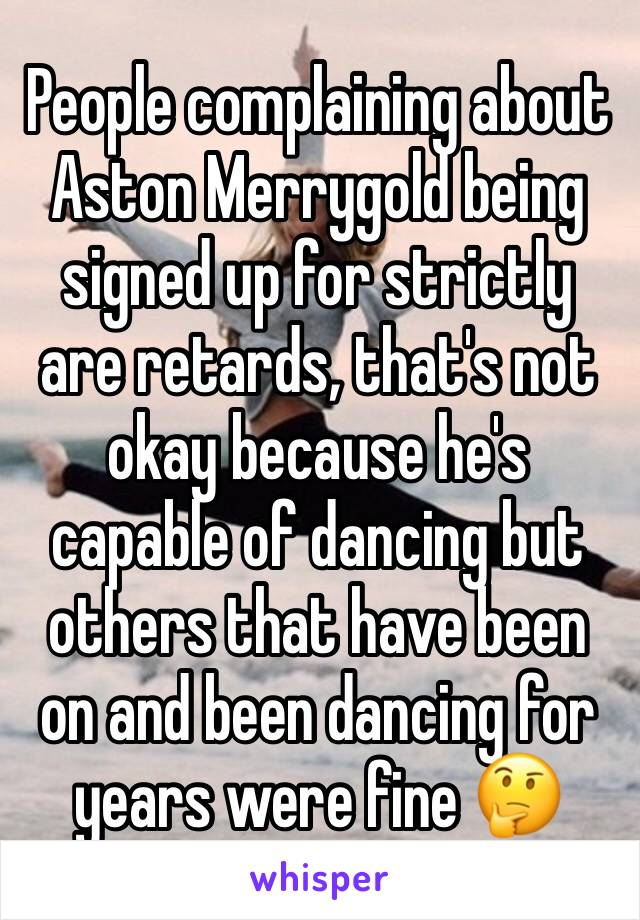 People complaining about Aston Merrygold being signed up for strictly are retards, that's not okay because he's capable of dancing but others that have been on and been dancing for years were fine 🤔