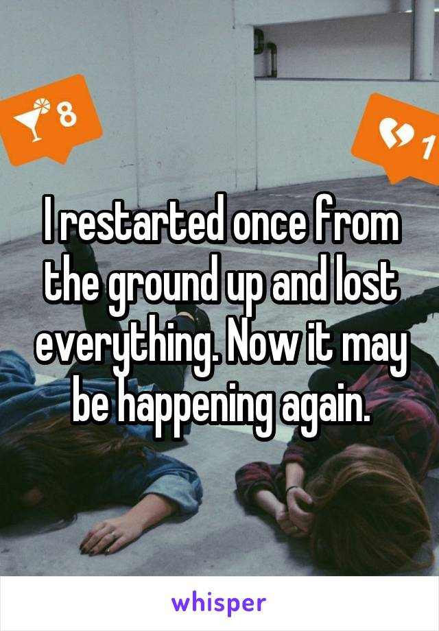 I restarted once from the ground up and lost everything. Now it may be happening again.