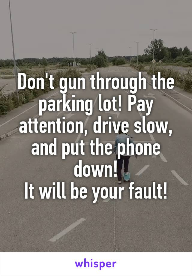 Don't gun through the parking lot! Pay attention, drive slow, and put the phone down! It will be your fault!