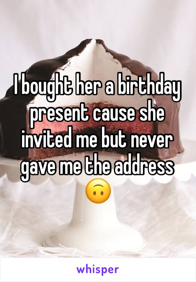 I bought her a birthday present cause she invited me but never gave me the address 🙃