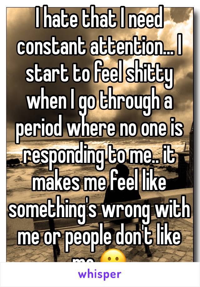 I hate that I need constant attention... I start to feel shitty when I go through a period where no one is responding to me.. it makes me feel like something's wrong with me or people don't like me 😕