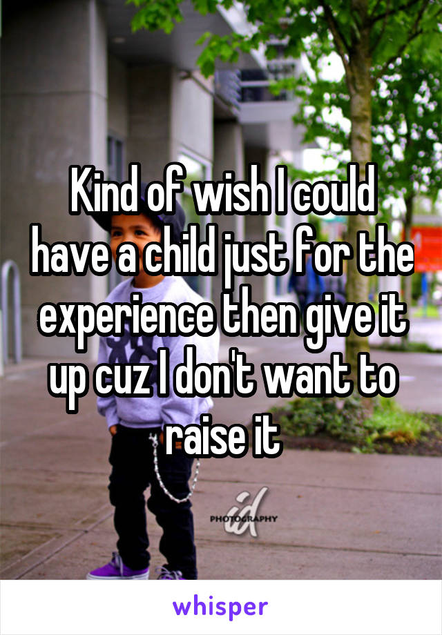 Kind of wish I could have a child just for the experience then give it up cuz I don't want to raise it