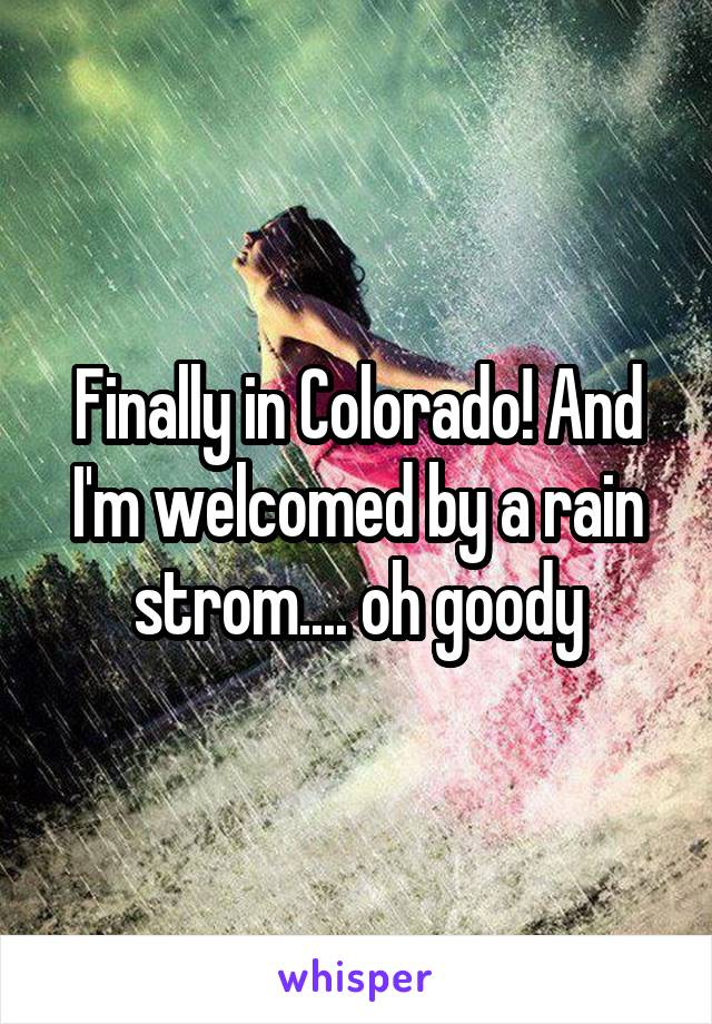 Finally in Colorado! And I'm welcomed by a rain strom.... oh goody