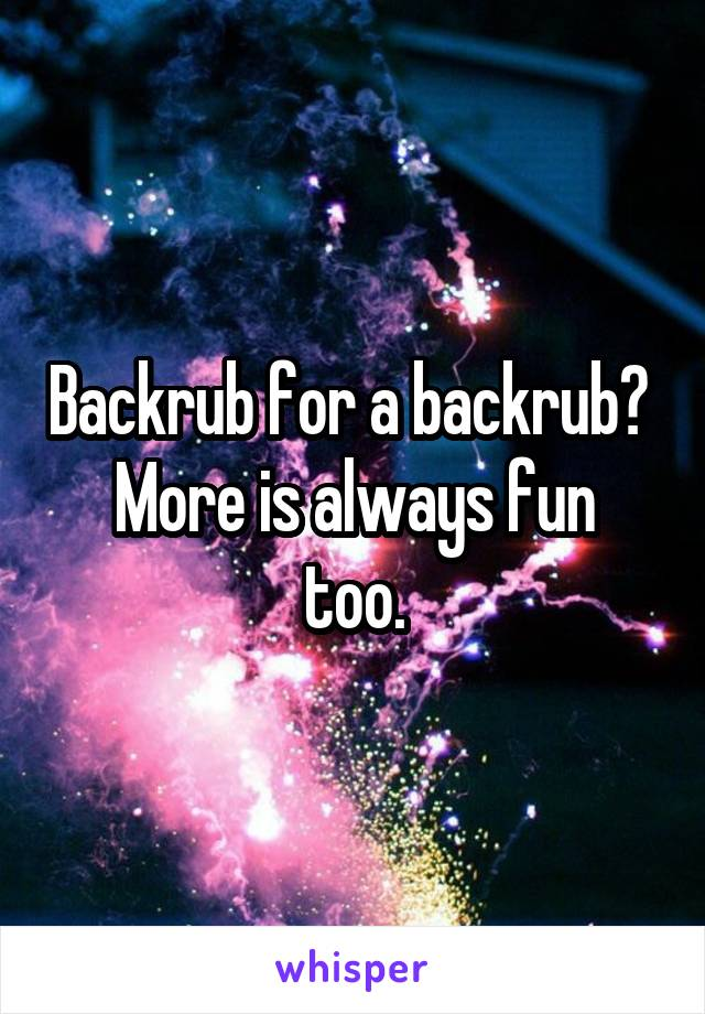 Backrub for a backrub?  More is always fun too.