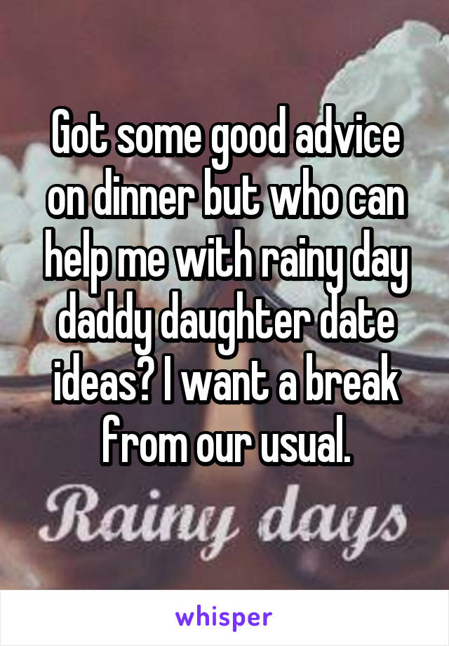 Got some good advice on dinner but who can help me with rainy day daddy daughter date ideas? I want a break from our usual.