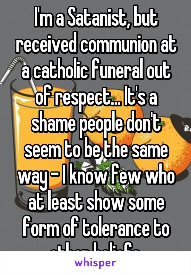 I'm a Satanist, but received communion at a catholic funeral out of respect... It's a shame people don't seem to be the same way - I know few who at least show some form of tolerance to other beliefs.