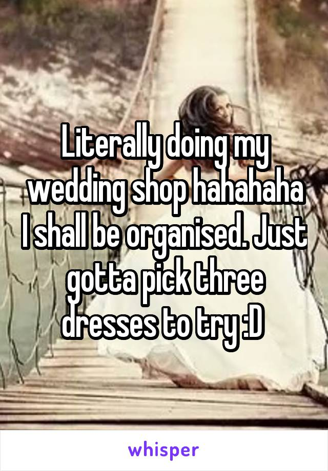 Literally doing my wedding shop hahahaha I shall be organised. Just gotta pick three dresses to try :D