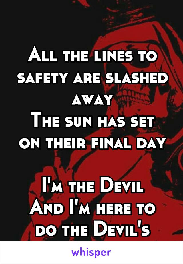 All the lines to safety are slashed away The sun has set on their final day  I'm the Devil And I'm here to do the Devil's work