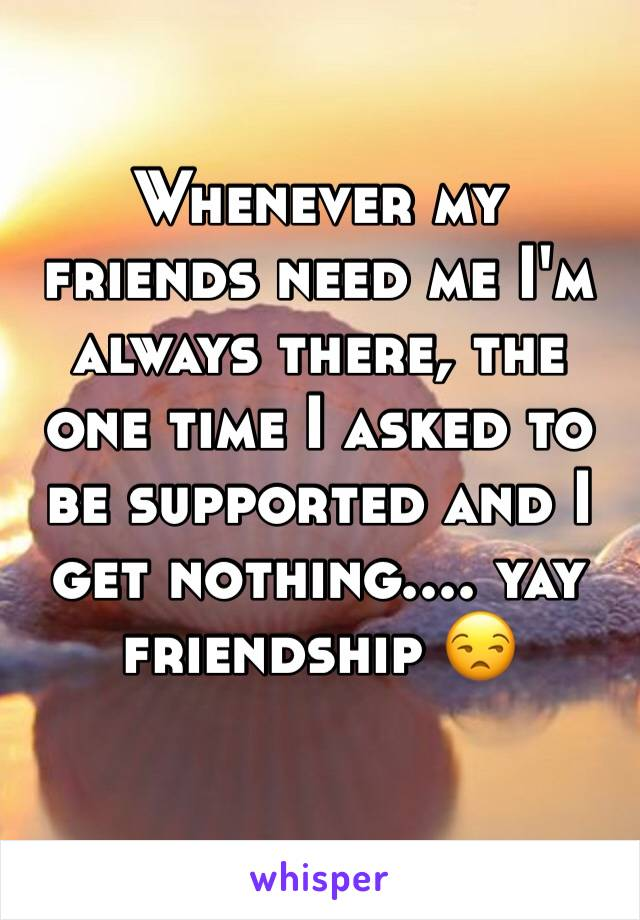 Whenever my friends need me I'm always there, the one time I asked to be supported and I get nothing.... yay friendship 😒