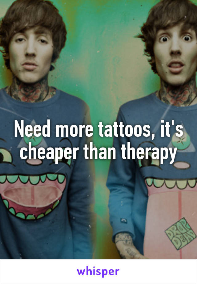Need more tattoos, it's cheaper than therapy