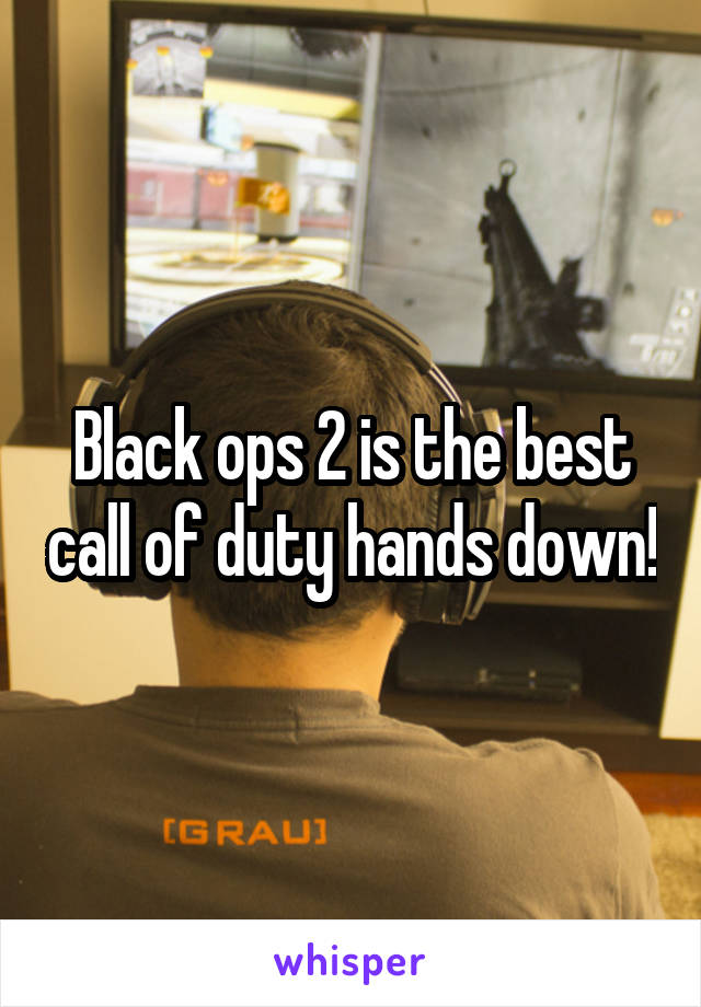 Black ops 2 is the best call of duty hands down!
