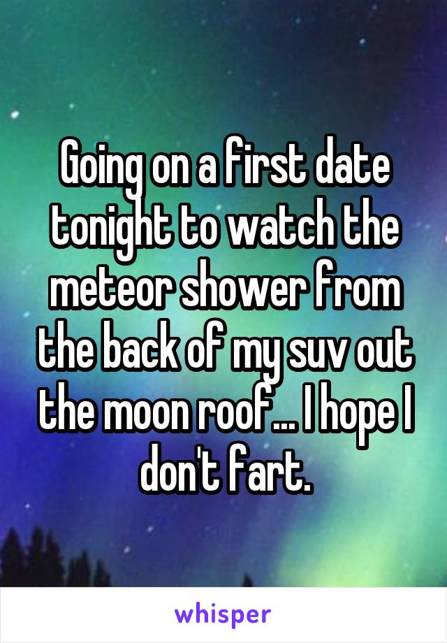 Going on a first date tonight to watch the meteor shower from the back of my suv out the moon roof... I hope I don't fart.