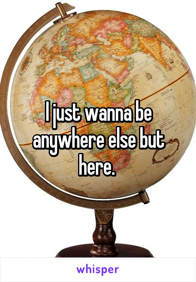 I just wanna be anywhere else but here.