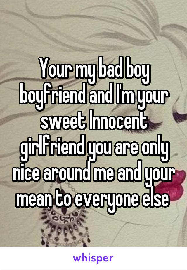 Your my bad boy boyfriend and I'm your sweet Innocent girlfriend you are only nice around me and your mean to everyone else