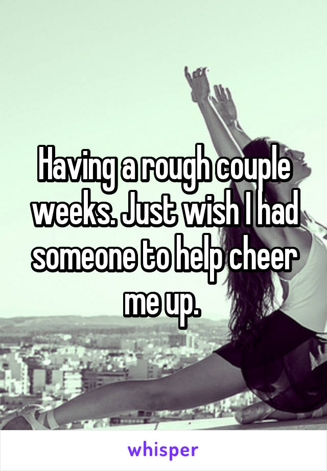 Having a rough couple weeks. Just wish I had someone to help cheer me up.