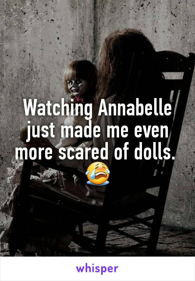 Watching Annabelle just made me even more scared of dolls.  😭