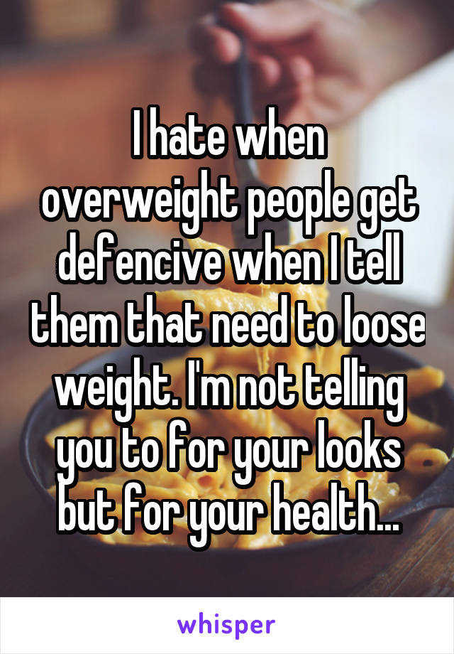 I hate when overweight people get defencive when I tell them that need to loose weight. I'm not telling you to for your looks but for your health...