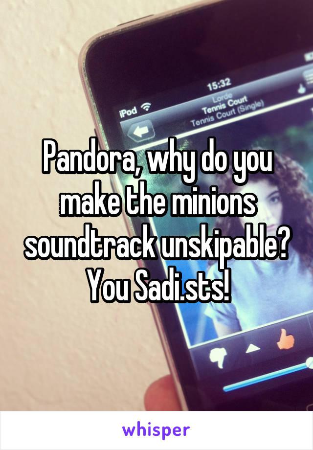 Pandora, why do you make the minions soundtrack unskipable? You Sadi.sts!