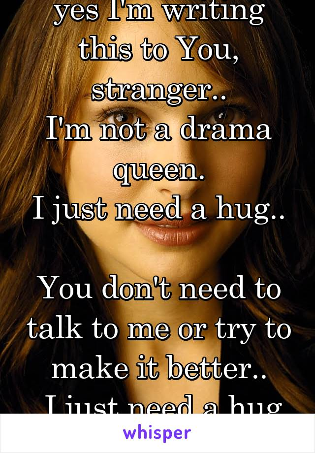 *YOU* yes I'm writing this to You, stranger.. I'm not a drama queen. I just need a hug..  You don't need to talk to me or try to make it better..  I just need a hug , stranger.