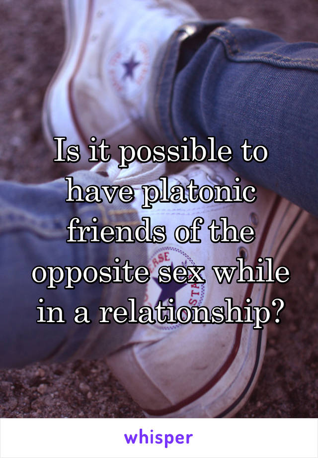 Is it possible to have platonic friends of the opposite sex while in a relationship?