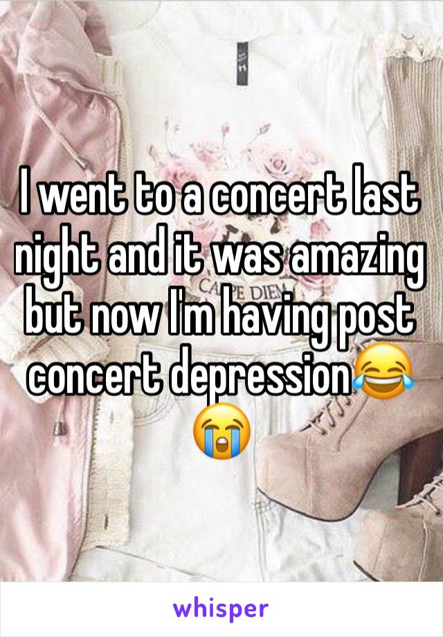 I went to a concert last night and it was amazing but now I'm having post concert depression😂😭