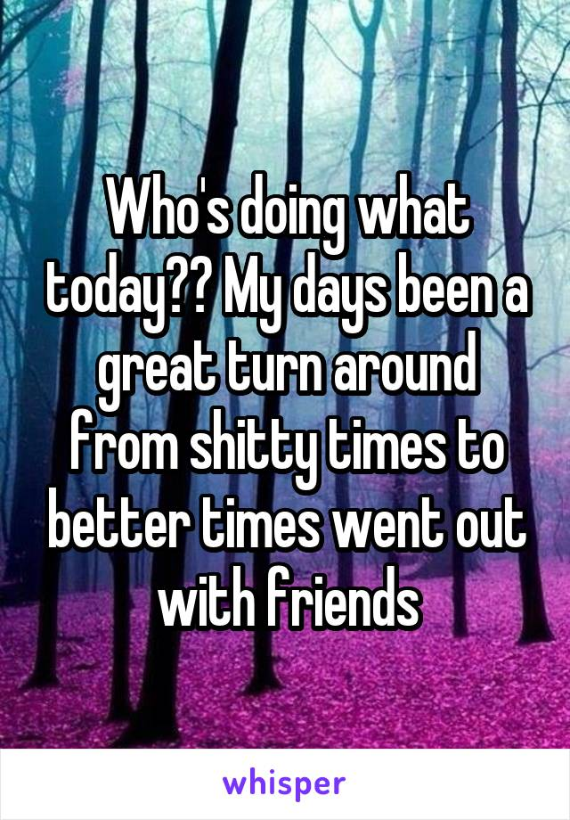 Who's doing what today?? My days been a great turn around from shitty times to better times went out with friends