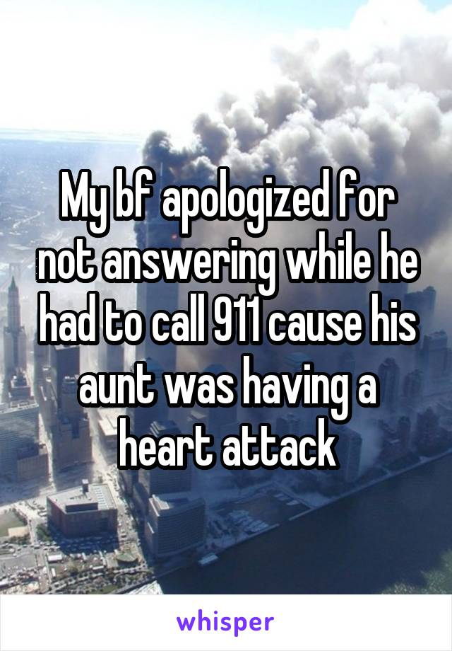 My bf apologized for not answering while he had to call 911 cause his aunt was having a heart attack