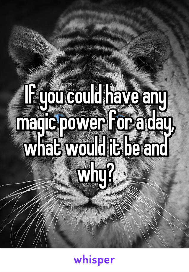 If you could have any magic power for a day, what would it be and why?
