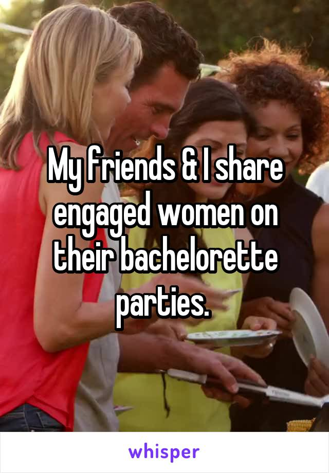 My friends & I share engaged women on their bachelorette parties.
