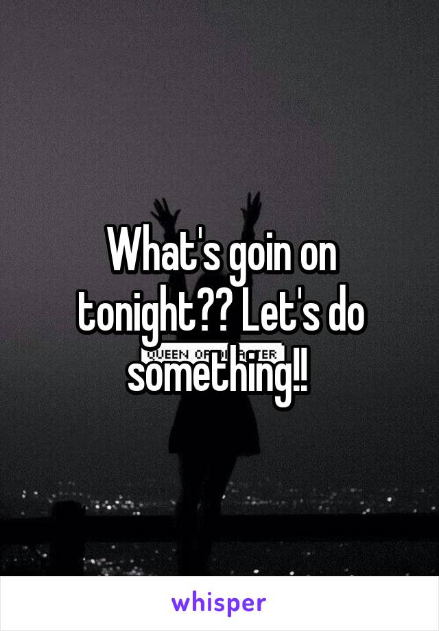 What's goin on tonight?? Let's do something!!