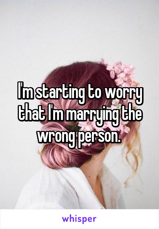 I'm starting to worry that I'm marrying the wrong person.
