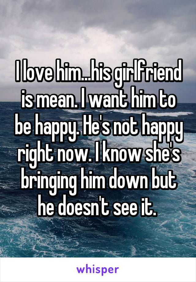 I love him...his girlfriend is mean. I want him to be happy. He's not happy right now. I know she's bringing him down but he doesn't see it.